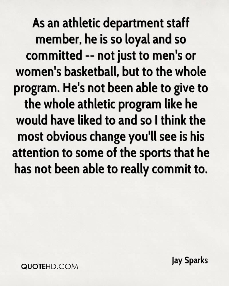 As an athletic department staff member, he is so loyal and so committed -- not just to men's or women's basketball, but to the whole program. He's not been able to give to the whole athletic program like he would have liked to and so I think the most obvious change you'll see is his attention to some of the sports that he has not been able to really commit to.
