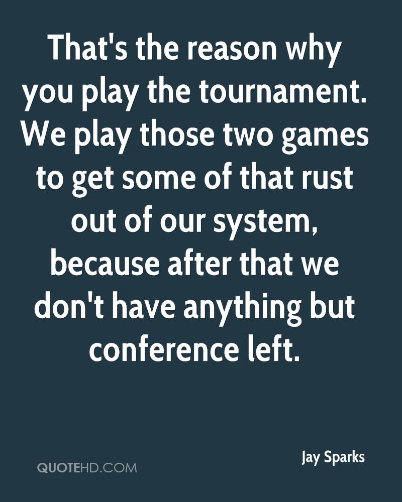 That's the reason why you play the tournament. We play those two games to get some of that rust out of our system, because after that we don't have anything but conference left.