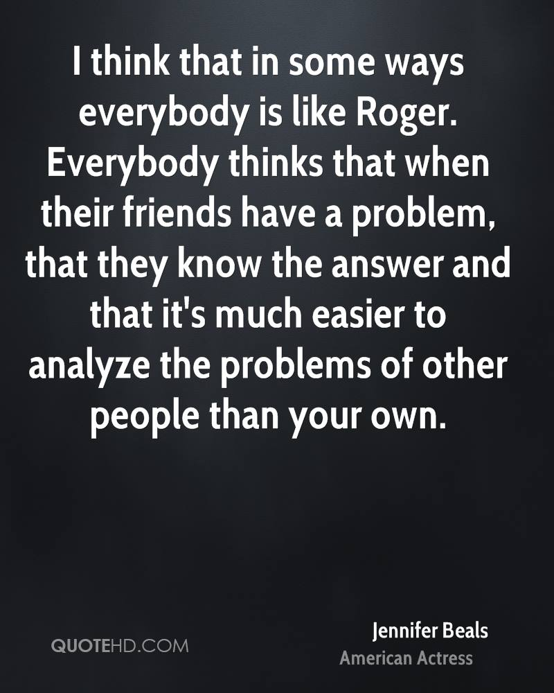 I think that in some ways everybody is like Roger. Everybody thinks that when their friends have a problem, that they know the answer and that it's much easier to analyze the problems of other people than your own.