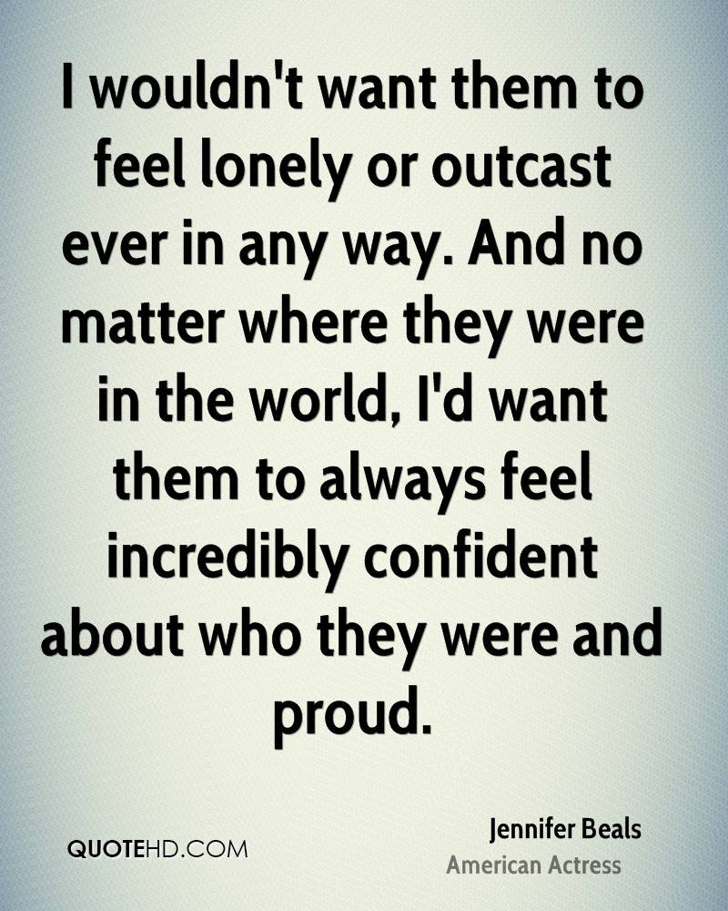 I wouldn't want them to feel lonely or outcast ever in any way. And no matter where they were in the world, I'd want them to always feel incredibly confident about who they were and proud.