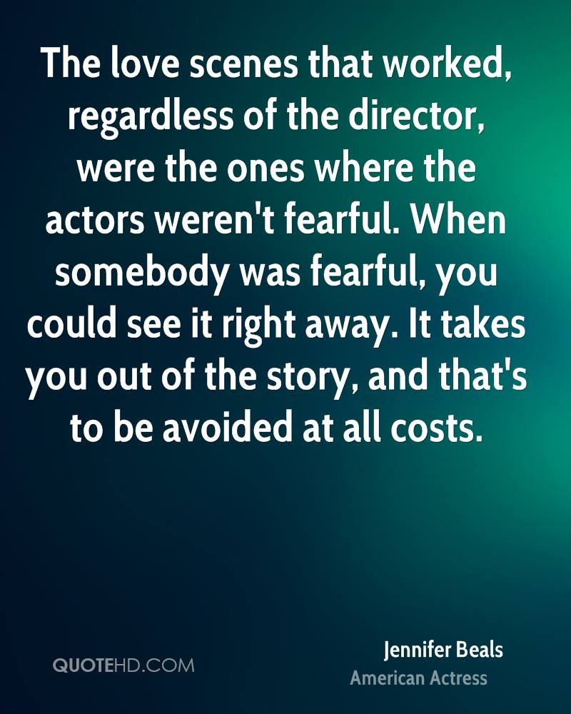The love scenes that worked, regardless of the director, were the ones where the actors weren't fearful. When somebody was fearful, you could see it right away. It takes you out of the story, and that's to be avoided at all costs.