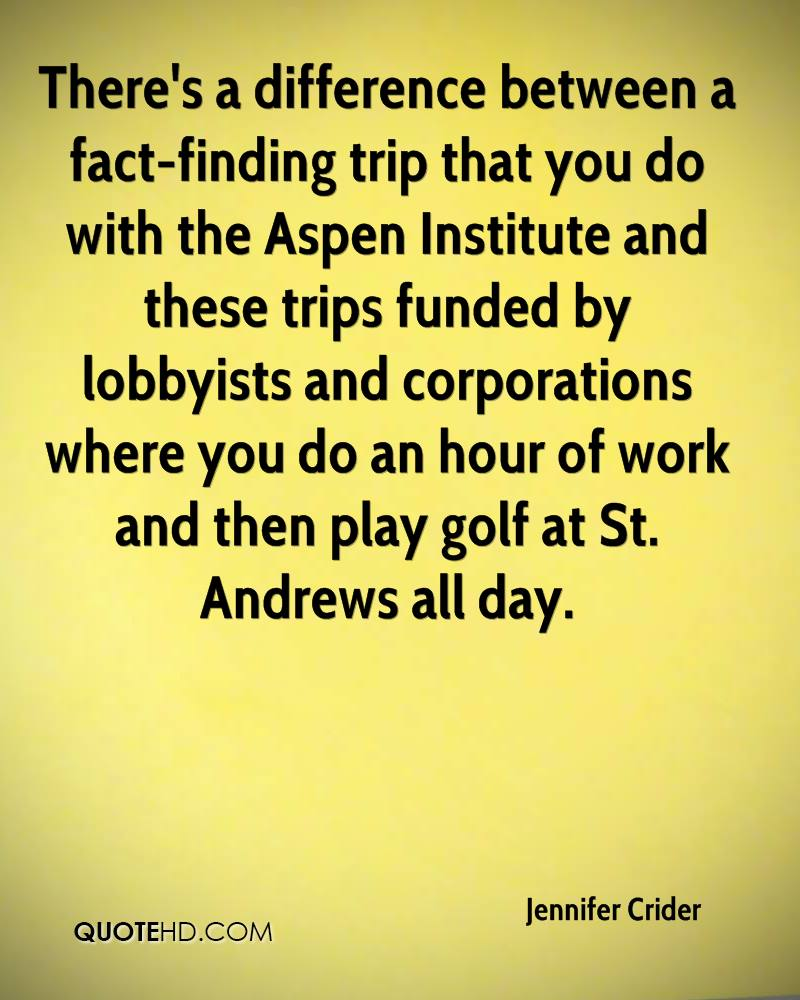 There's a difference between a fact-finding trip that you do with the Aspen Institute and these trips funded by lobbyists and corporations where you do an hour of work and then play golf at St. Andrews all day.