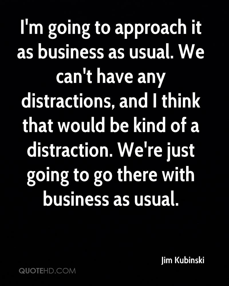 I'm going to approach it as business as usual. We can't have any distractions, and I think that would be kind of a distraction. We're just going to go there with business as usual.