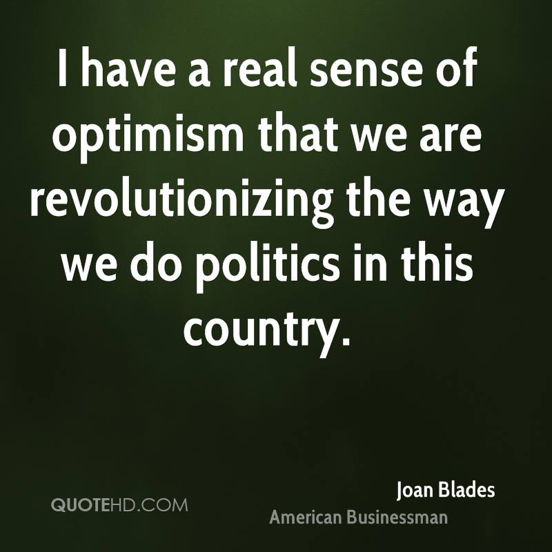 I have a real sense of optimism that we are revolutionizing the way we do politics in this country.
