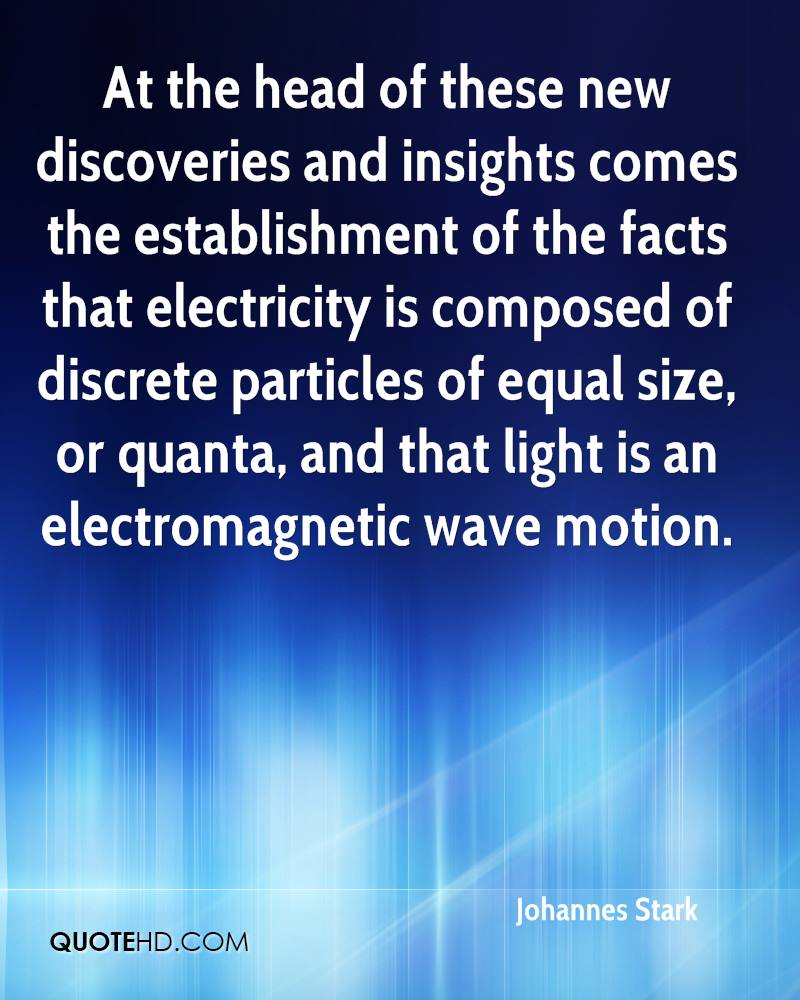 At the head of these new discoveries and insights comes the establishment of the facts that electricity is composed of discrete particles of equal size, or quanta, and that light is an electromagnetic wave motion.