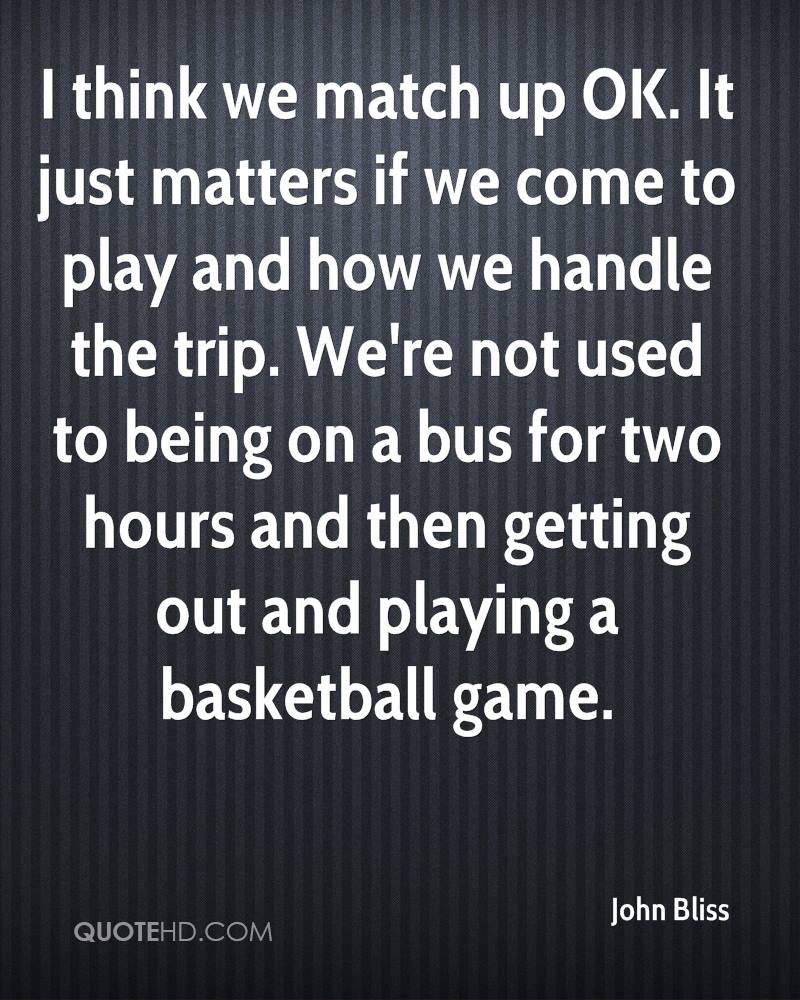 I think we match up OK. It just matters if we come to play and how we handle the trip. We're not used to being on a bus for two hours and then getting out and playing a basketball game.
