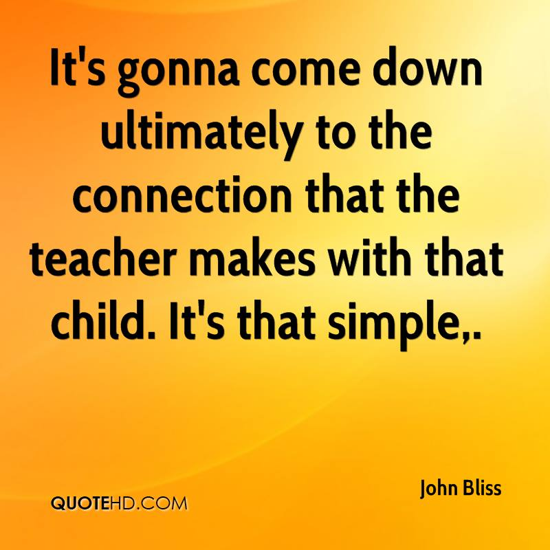 It's gonna come down ultimately to the connection that the teacher makes with that child. It's that simple.