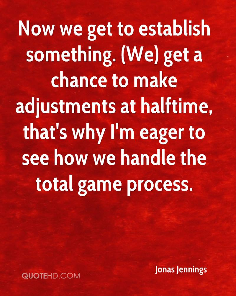 Now we get to establish something. (We) get a chance to make adjustments at halftime, that's why I'm eager to see how we handle the total game process.