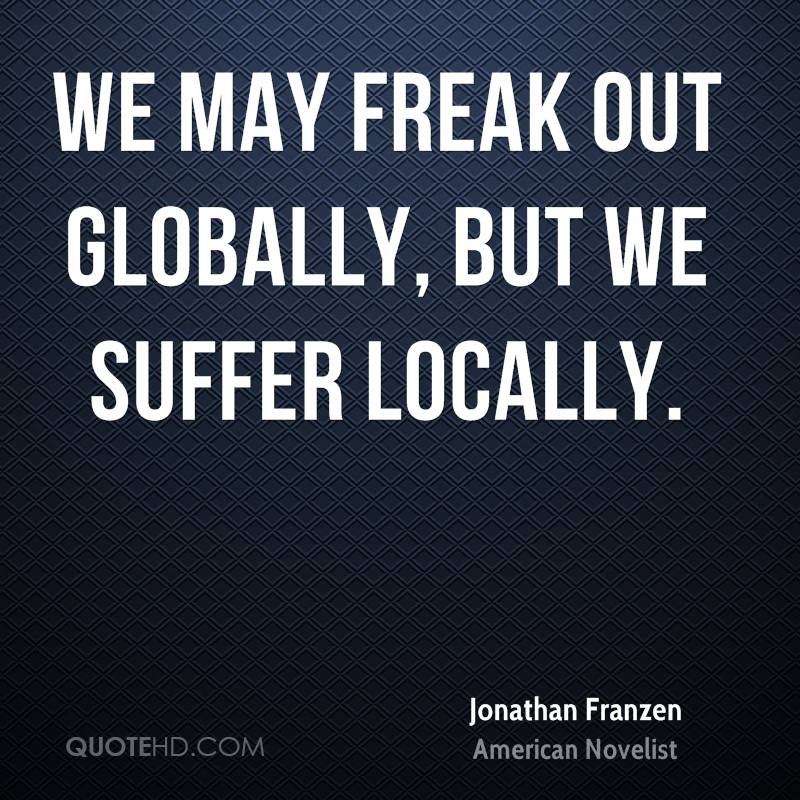 We may freak out globally, but we suffer locally.