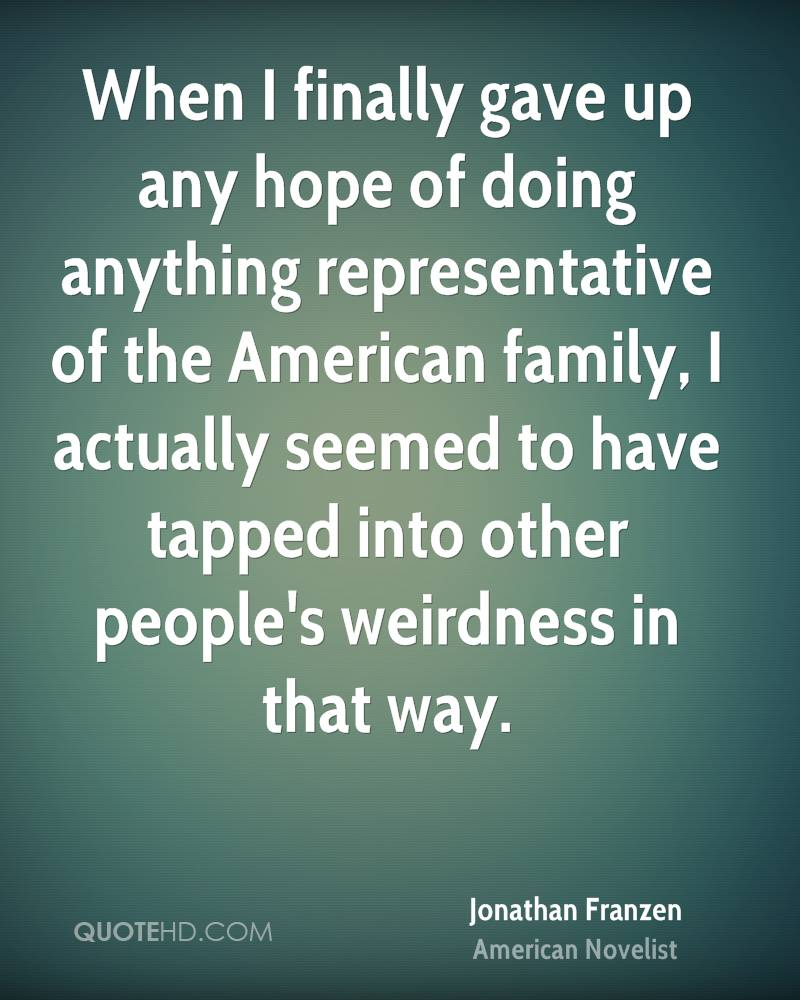 When I finally gave up any hope of doing anything representative of the American family, I actually seemed to have tapped into other people's weirdness in that way.