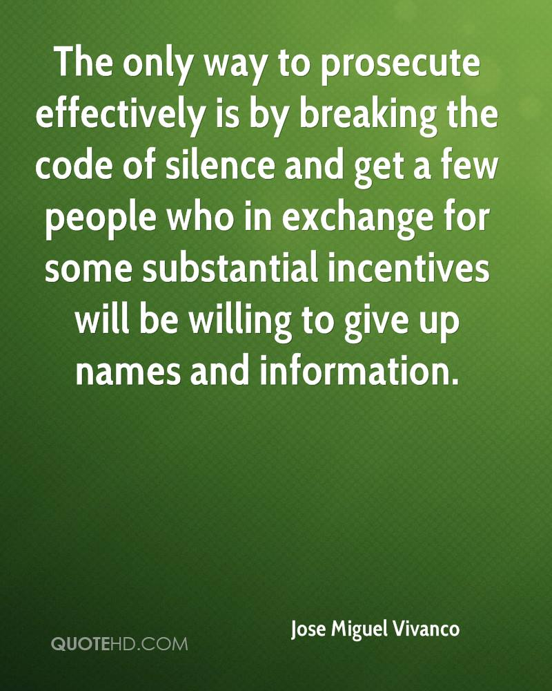 The only way to prosecute effectively is by breaking the code of silence and get a few people who in exchange for some substantial incentives will be willing to give up names and information.