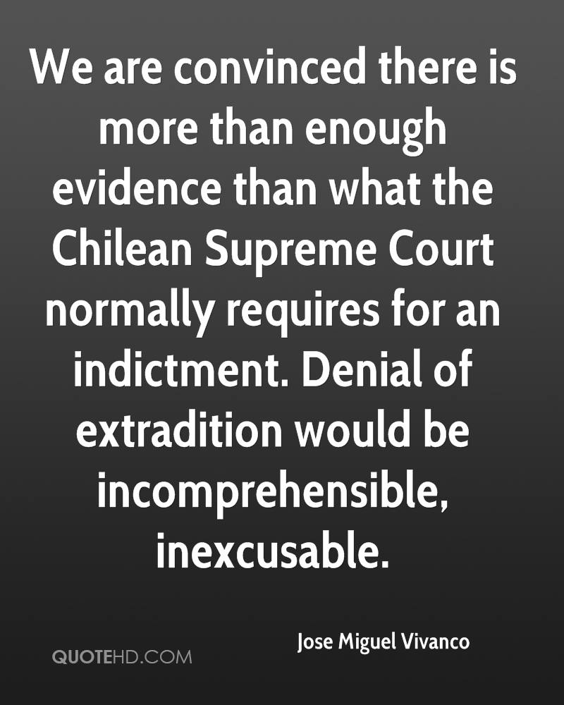 We are convinced there is more than enough evidence than what the Chilean Supreme Court normally requires for an indictment. Denial of extradition would be incomprehensible, inexcusable.