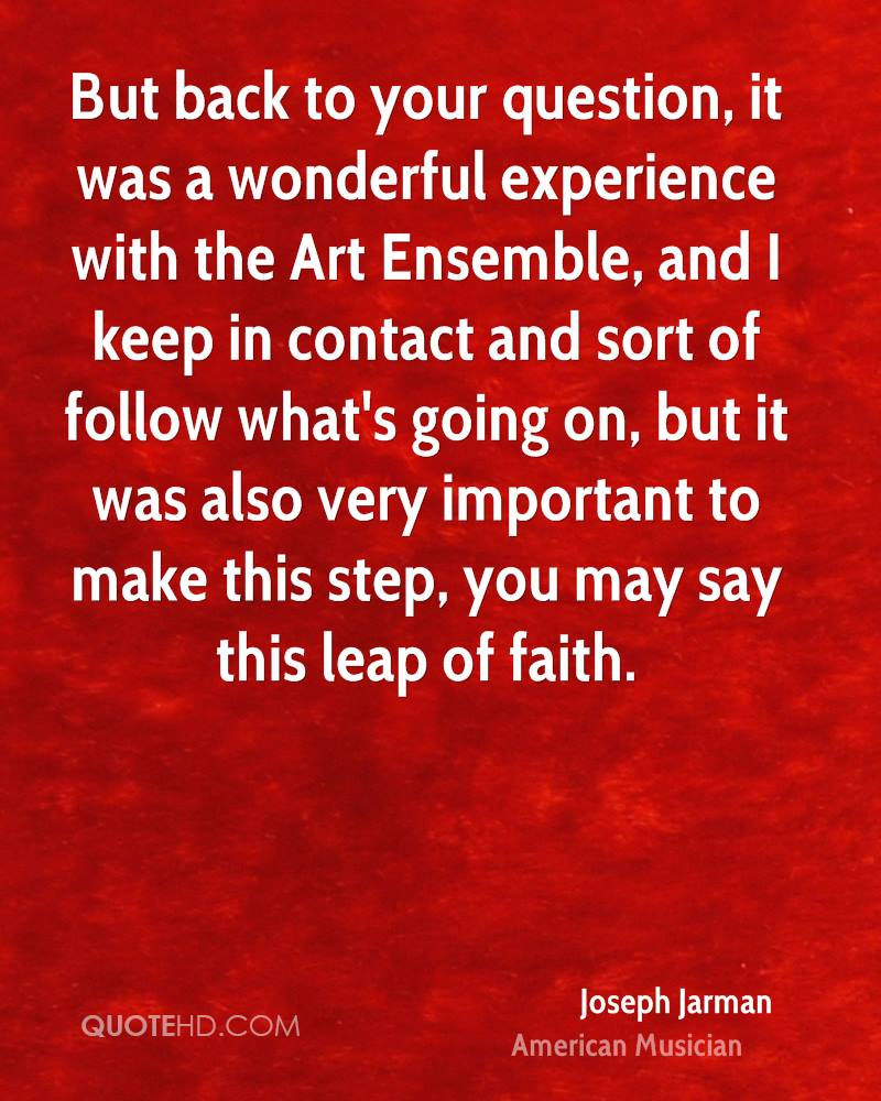 But back to your question, it was a wonderful experience with the Art Ensemble, and I keep in contact and sort of follow what's going on, but it was also very important to make this step, you may say this leap of faith.