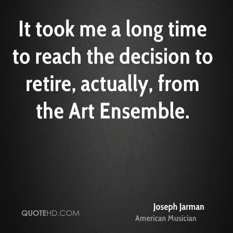 It took me a long time to reach the decision to retire, actually, from the Art Ensemble.