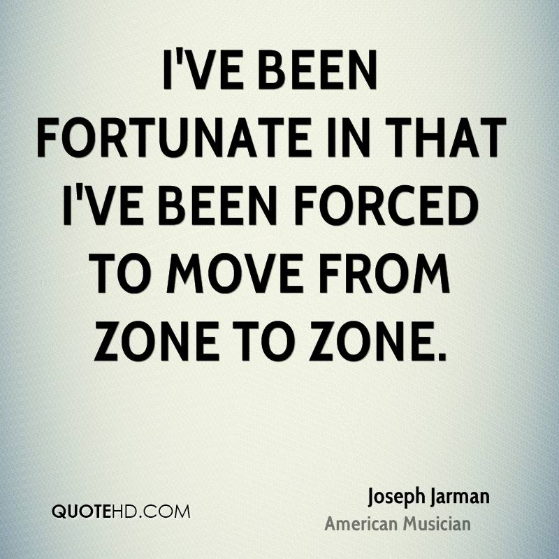 I've been fortunate in that I've been forced to move from zone to zone.
