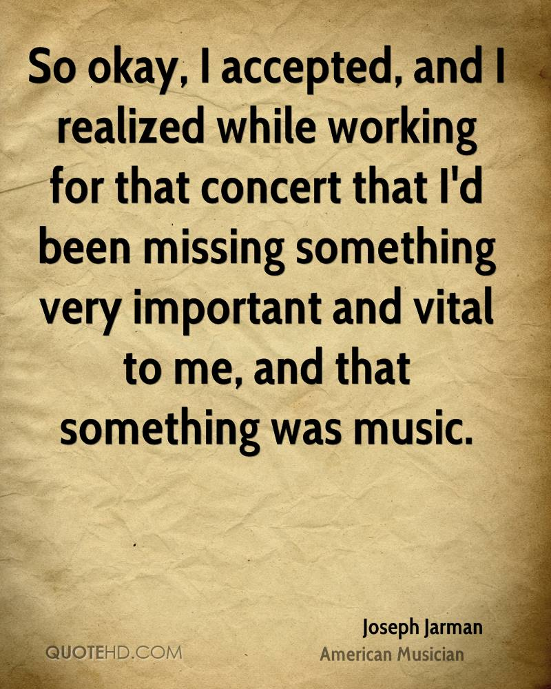 So okay, I accepted, and I realized while working for that concert that I'd been missing something very important and vital to me, and that something was music.