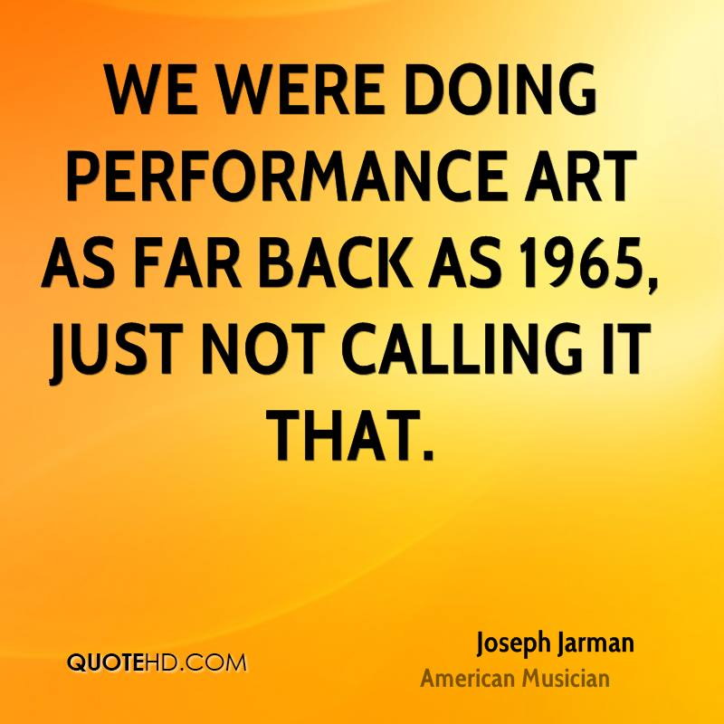 We were doing performance art as far back as 1965, just not calling it that.