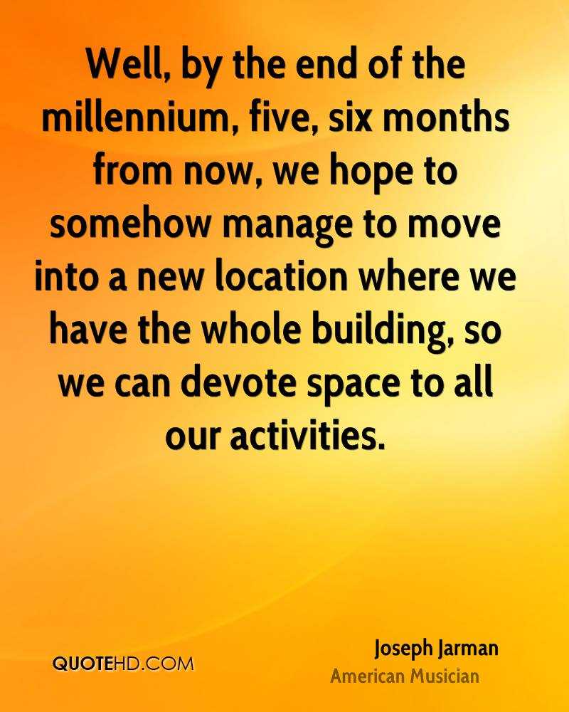 Well, by the end of the millennium, five, six months from now, we hope to somehow manage to move into a new location where we have the whole building, so we can devote space to all our activities.