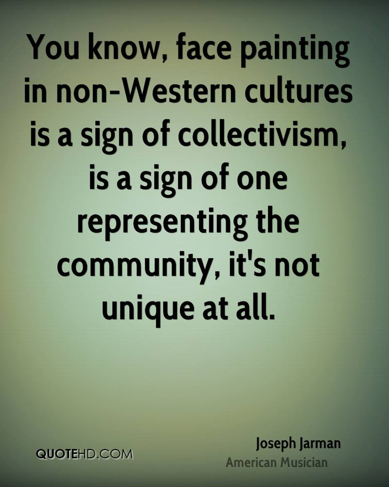 You know, face painting in non-Western cultures is a sign of collectivism, is a sign of one representing the community, it's not unique at all.