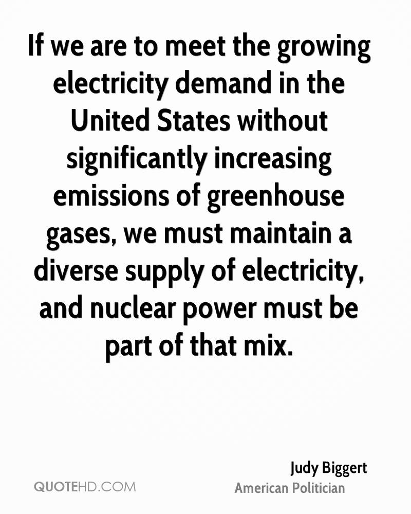 If we are to meet the growing electricity demand in the United States without significantly increasing emissions of greenhouse gases, we must maintain a diverse supply of electricity, and nuclear power must be part of that mix.
