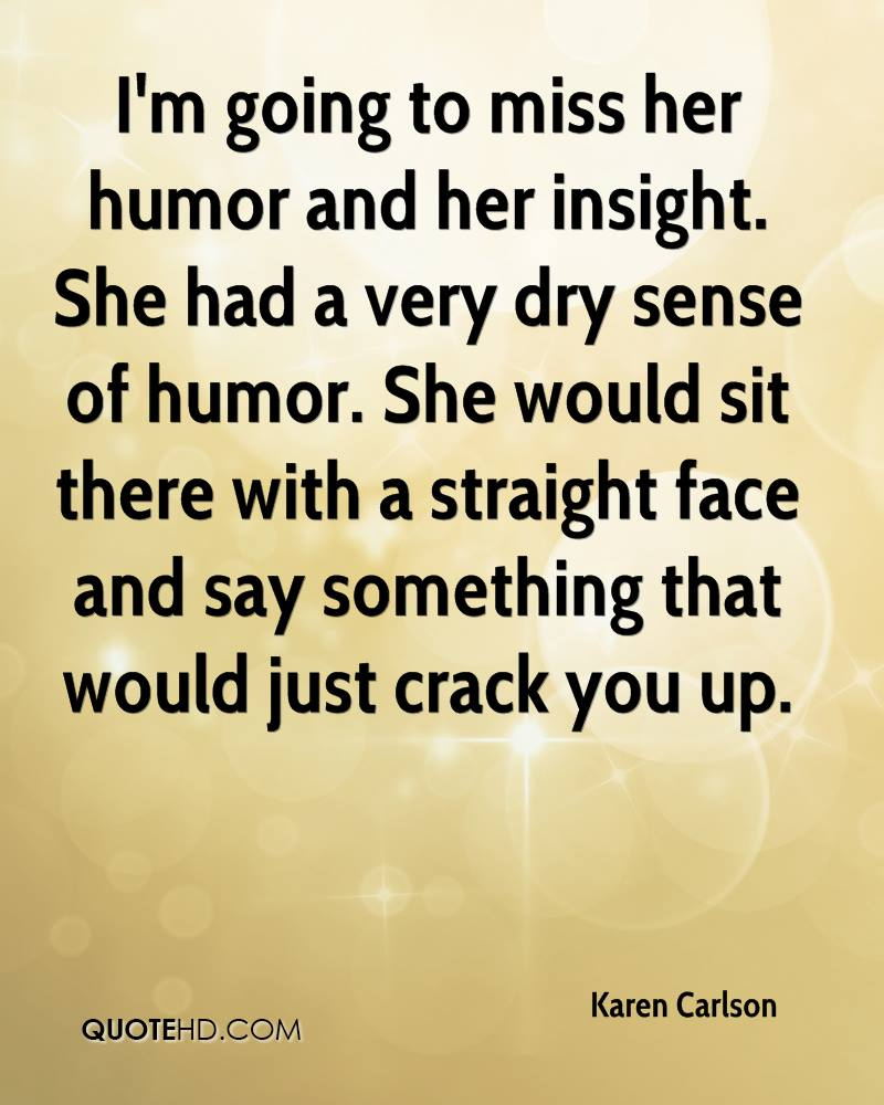 I'm going to miss her humor and her insight. She had a very dry sense of humor. She would sit there with a straight face and say something that would just crack you up.