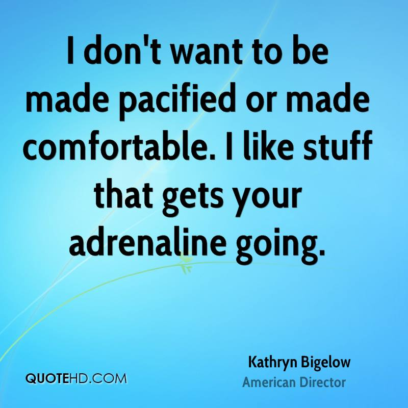I don't want to be made pacified or made comfortable. I like stuff that gets your adrenaline going.