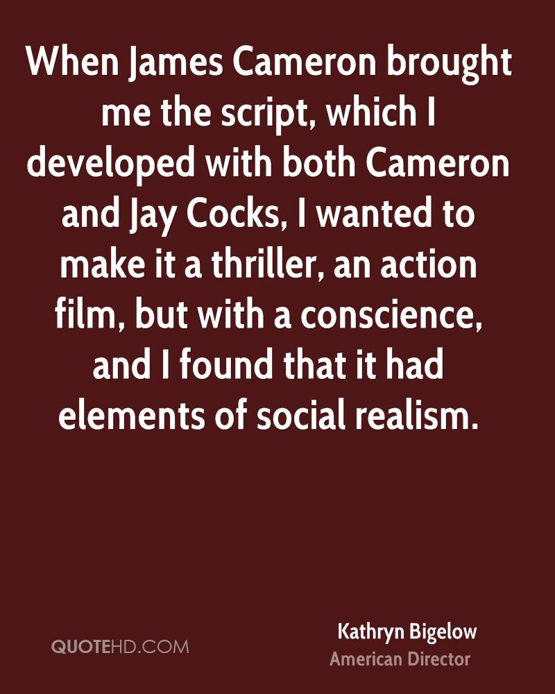 When James Cameron brought me the script, which I developed with both Cameron and Jay Cocks, I wanted to make it a thriller, an action film, but with a conscience, and I found that it had elements of social realism.