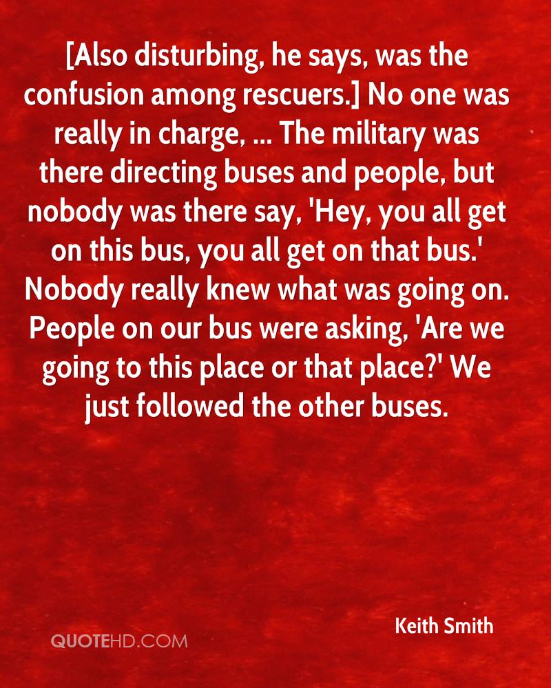 [Also disturbing, he says, was the confusion among rescuers.] No one was really in charge, ... The military was there directing buses and people, but nobody was there say, 'Hey, you all get on this bus, you all get on that bus.' Nobody really knew what was going on. People on our bus were asking, 'Are we going to this place or that place?' We just followed the other buses.