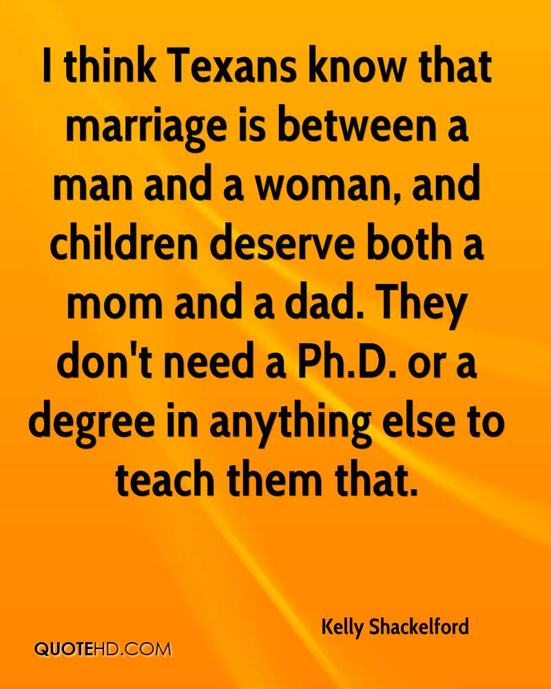 I think Texans know that marriage is between a man and a woman, and children deserve both a mom and a dad. They don't need a Ph.D. or a degree in anything else to teach them that.