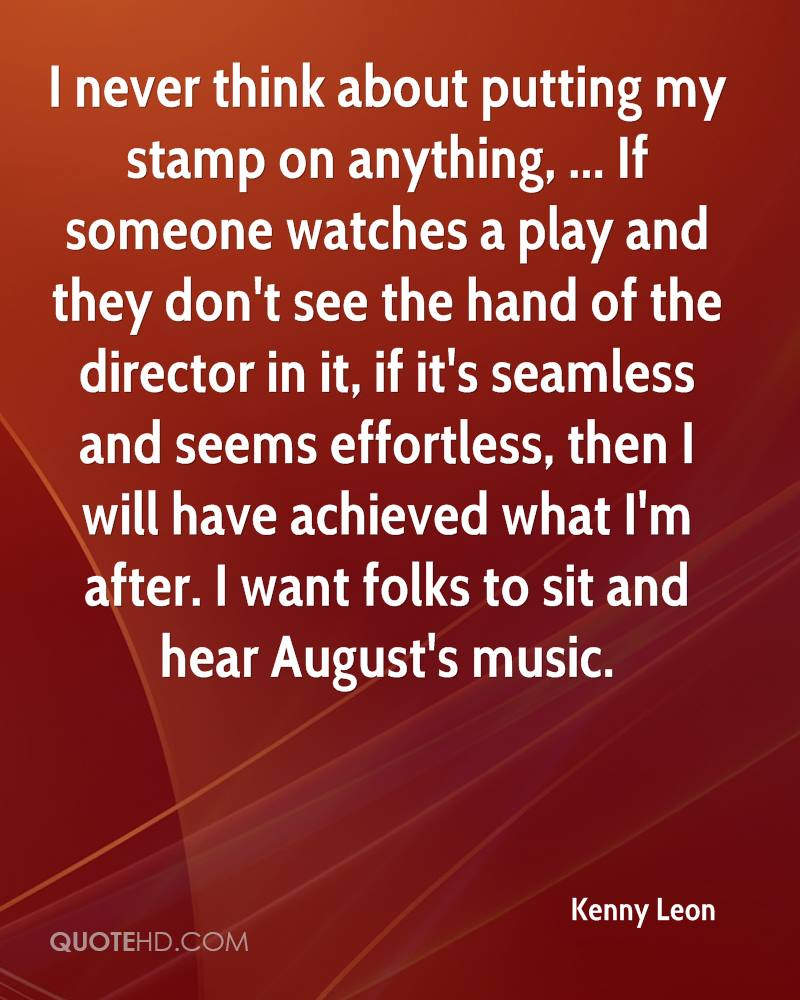I never think about putting my stamp on anything, ... If someone watches a play and they don't see the hand of the director in it, if it's seamless and seems effortless, then I will have achieved what I'm after. I want folks to sit and hear August's music.