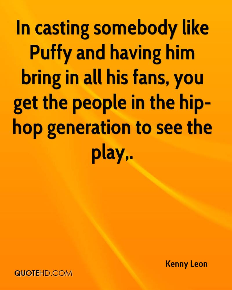 In casting somebody like Puffy and having him bring in all his fans, you get the people in the hip-hop generation to see the play.