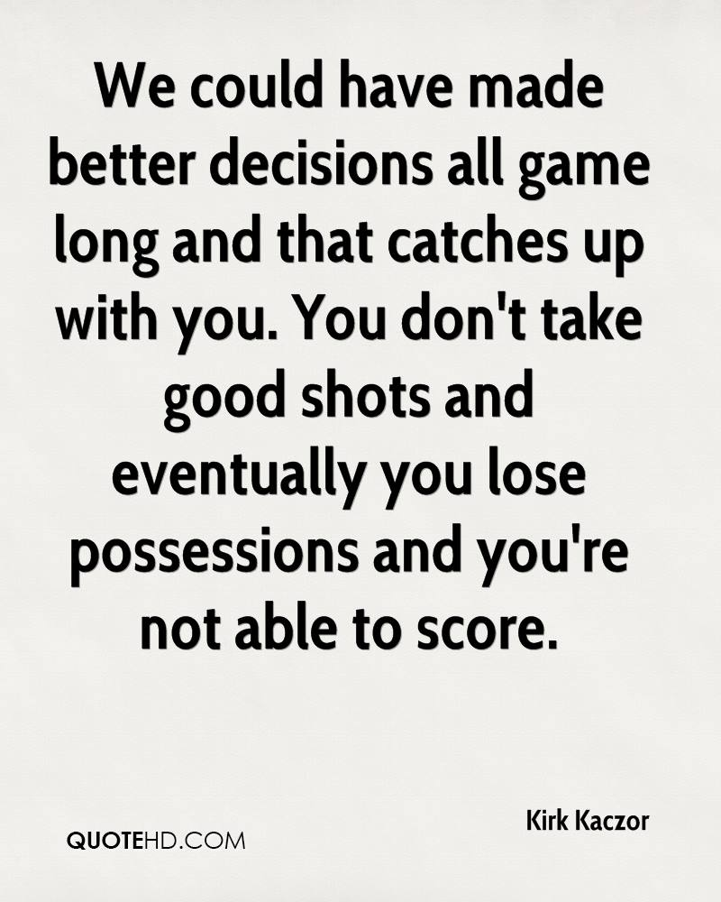 We could have made better decisions all game long and that catches up with you. You don't take good shots and eventually you lose possessions and you're not able to score.