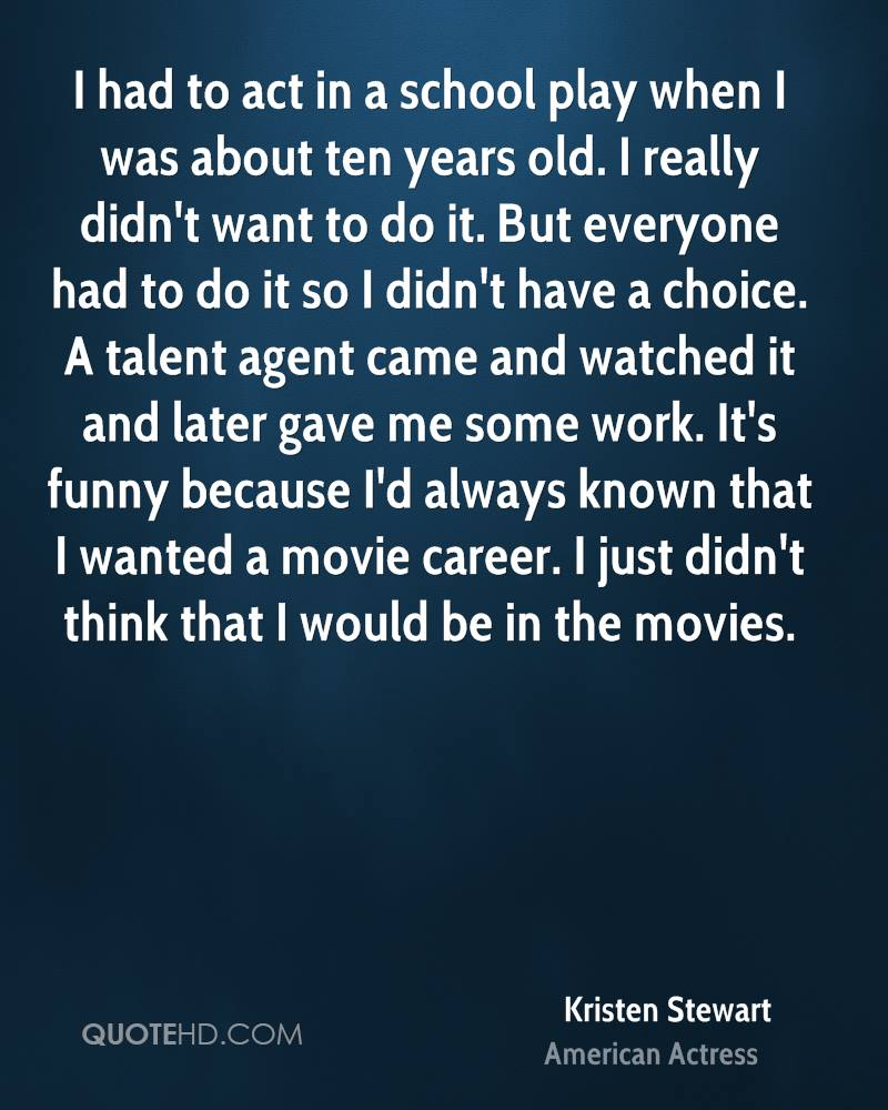 I had to act in a school play when I was about ten years old. I really didn't want to do it. But everyone had to do it so I didn't have a choice. A talent agent came and watched it and later gave me some work. It's funny because I'd always known that I wanted a movie career. I just didn't think that I would be in the movies.