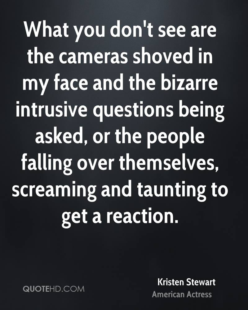 What you don't see are the cameras shoved in my face and the bizarre intrusive questions being asked, or the people falling over themselves, screaming and taunting to get a reaction.