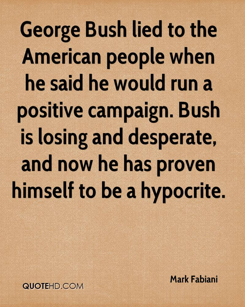 George Bush lied to the American people when he said he would run a positive campaign. Bush is losing and desperate, and now he has proven himself to be a hypocrite.