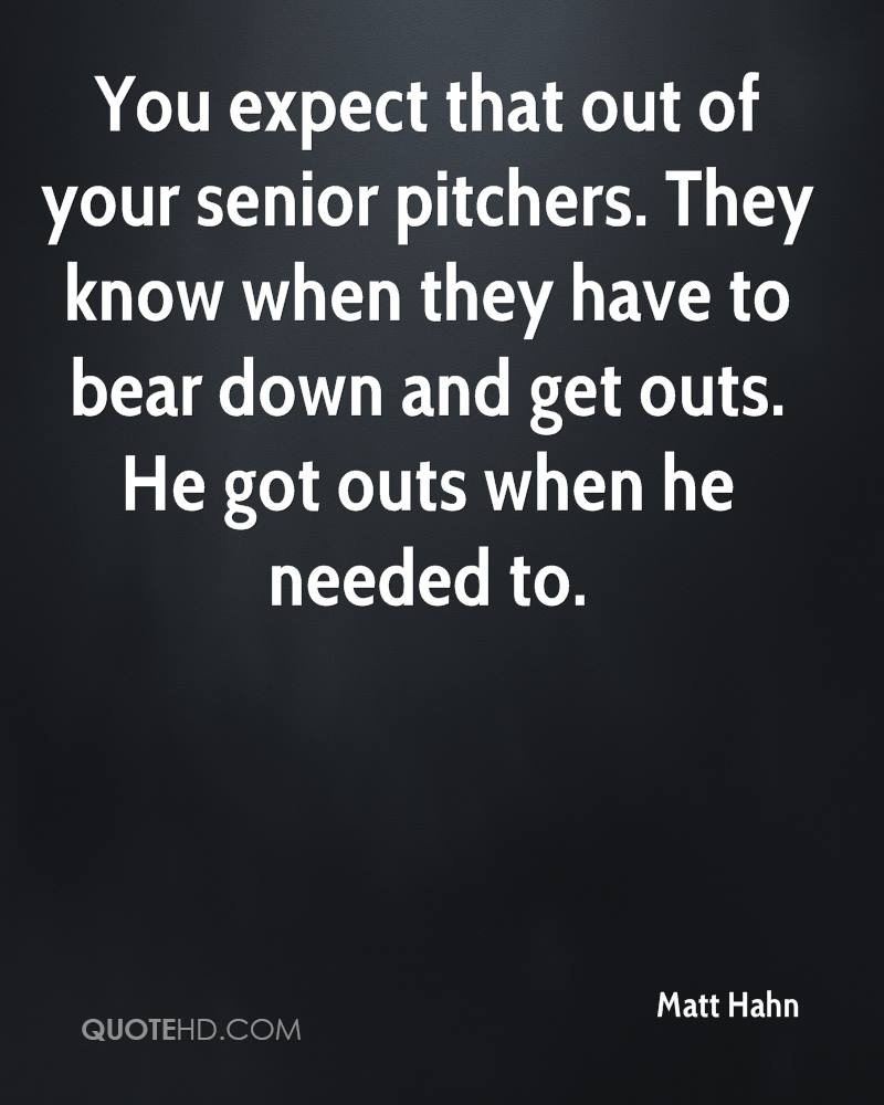 You expect that out of your senior pitchers. They know when they have to bear down and get outs. He got outs when he needed to.