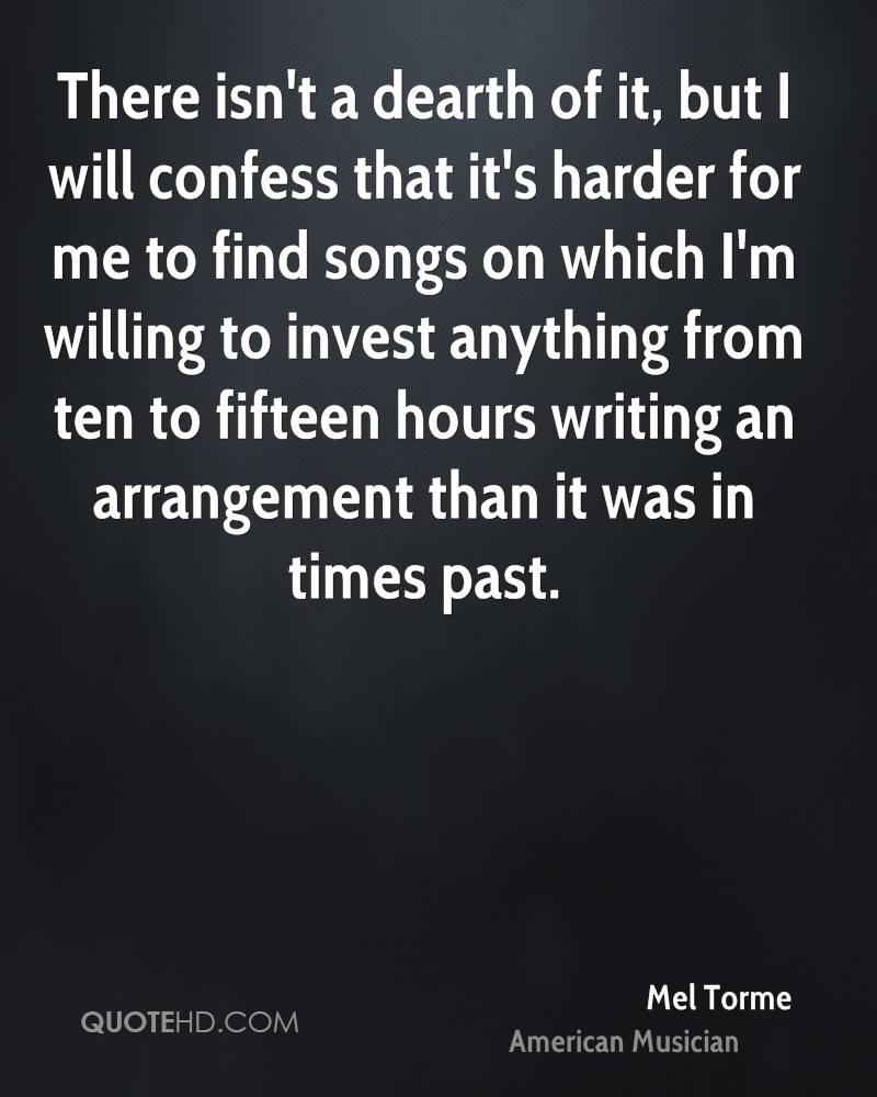 There isn't a dearth of it, but I will confess that it's harder for me to find songs on which I'm willing to invest anything from ten to fifteen hours writing an arrangement than it was in times past.