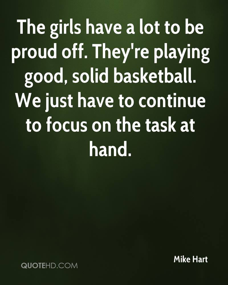 The girls have a lot to be proud off. They're playing good, solid basketball. We just have to continue to focus on the task at hand.