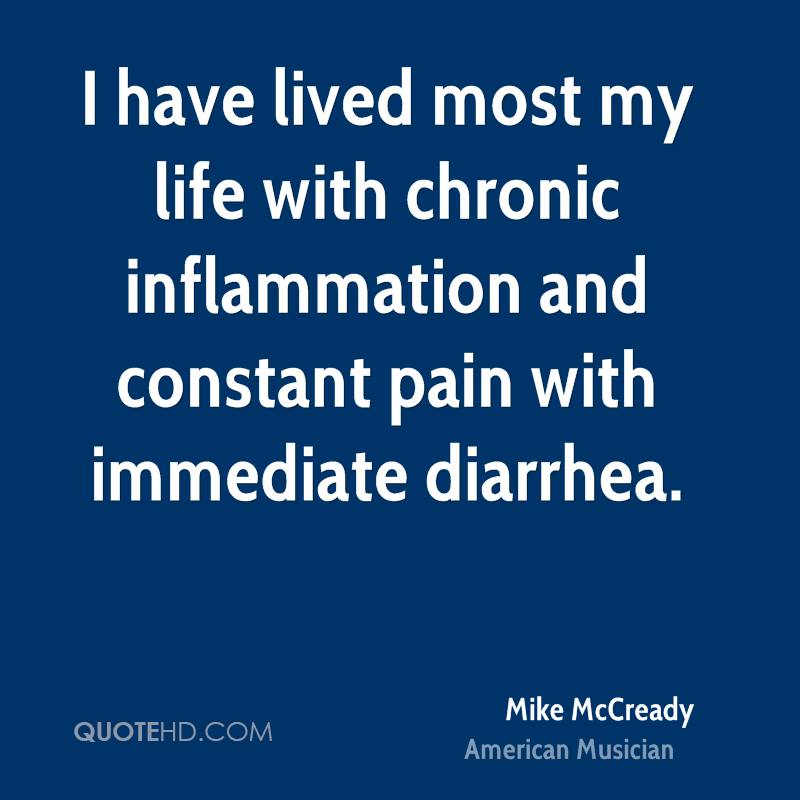 I have lived most my life with chronic inflammation and constant pain with immediate diarrhea.