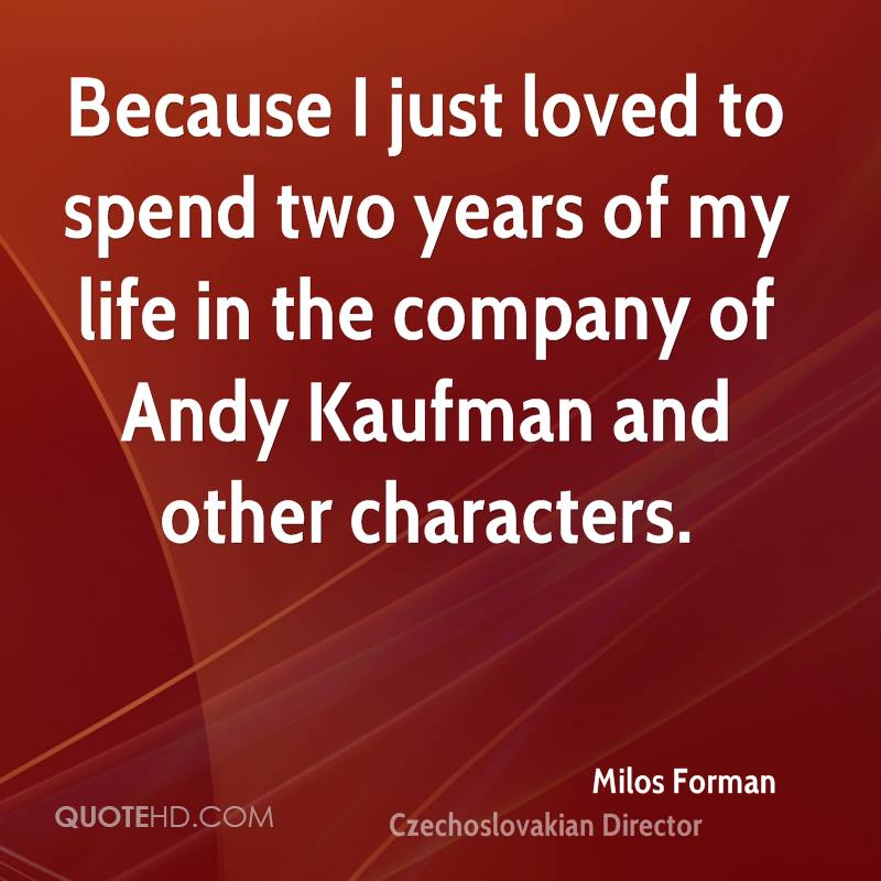 Because I just loved to spend two years of my life in the company of Andy Kaufman and other characters.