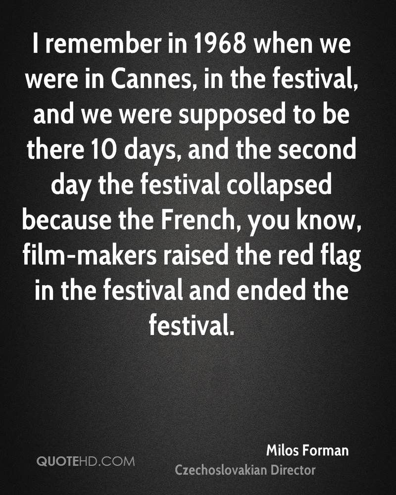 I remember in 1968 when we were in Cannes, in the festival, and we were supposed to be there 10 days, and the second day the festival collapsed because the French, you know, film-makers raised the red flag in the festival and ended the festival.