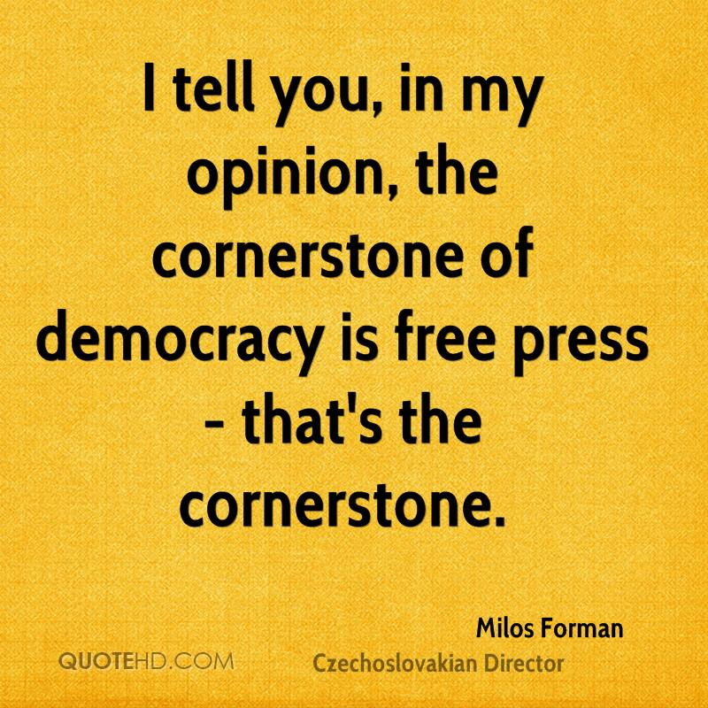 I tell you, in my opinion, the cornerstone of democracy is free press - that's the cornerstone.