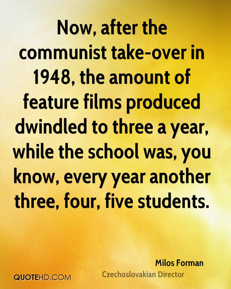 Now, after the communist take-over in 1948, the amount of feature films produced dwindled to three a year, while the school was, you know, every year another three, four, five students.
