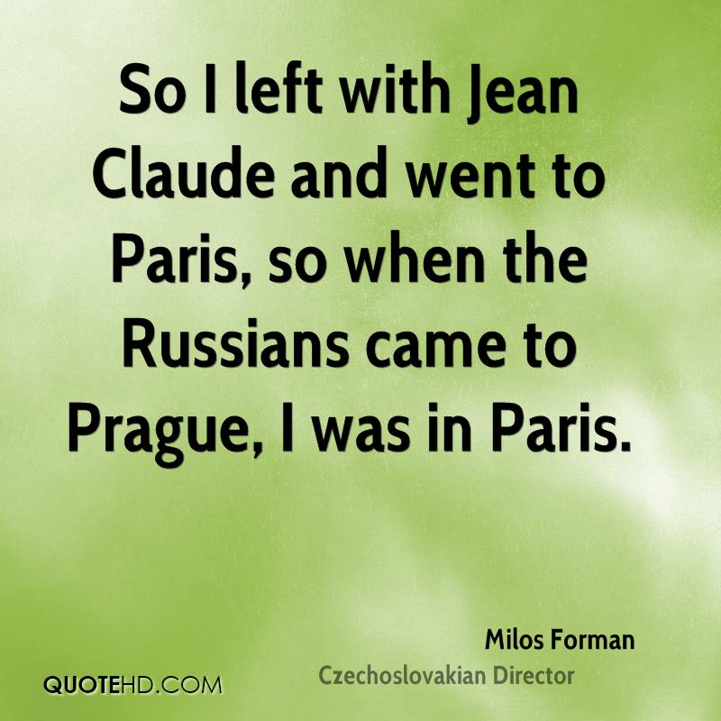 So I left with Jean Claude and went to Paris, so when the Russians came to Prague, I was in Paris.