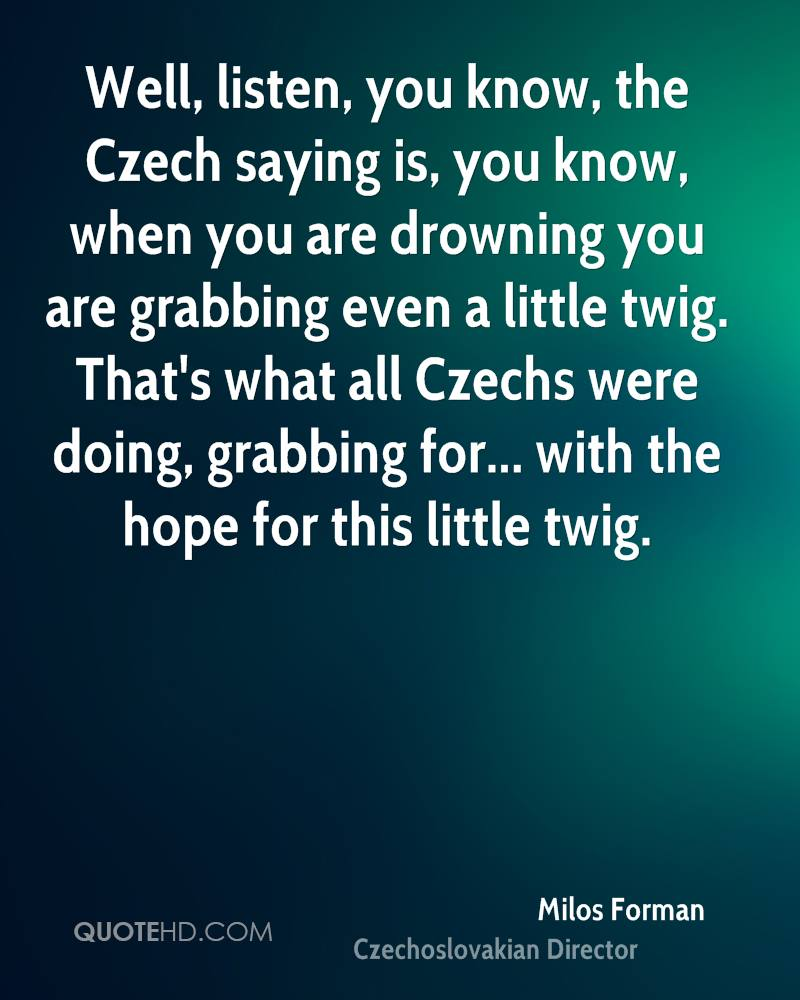 Well, listen, you know, the Czech saying is, you know, when you are drowning you are grabbing even a little twig. That's what all Czechs were doing, grabbing for... with the hope for this little twig.