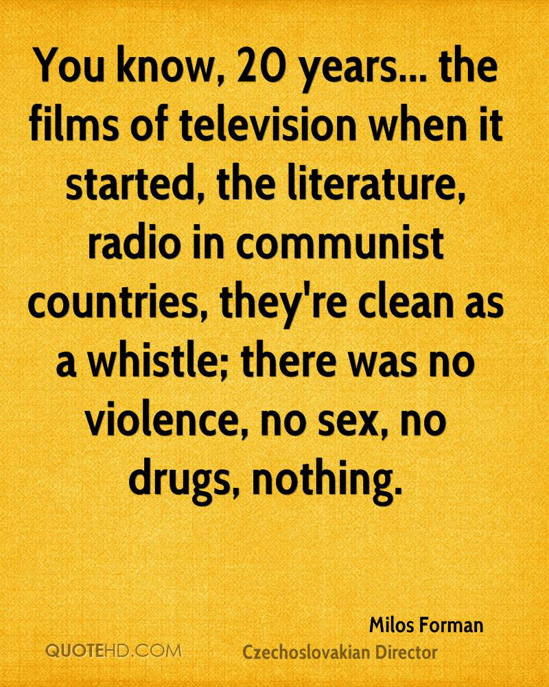 You know, 20 years... the films of television when it started, the literature, radio in communist countries, they're clean as a whistle; there was no violence, no sex, no drugs, nothing.