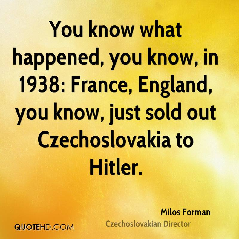 You know what happened, you know, in 1938: France, England, you know, just sold out Czechoslovakia to Hitler.