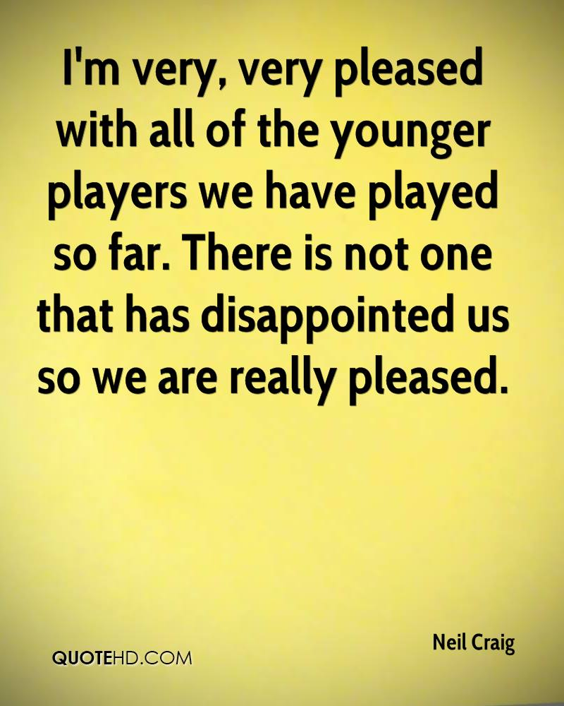 I'm very, very pleased with all of the younger players we have played so far. There is not one that has disappointed us so we are really pleased.
