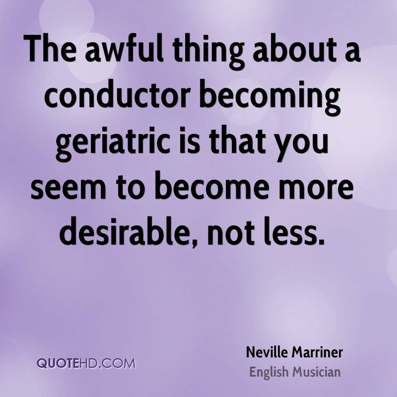 The awful thing about a conductor becoming geriatric is that you seem to become more desirable, not less.