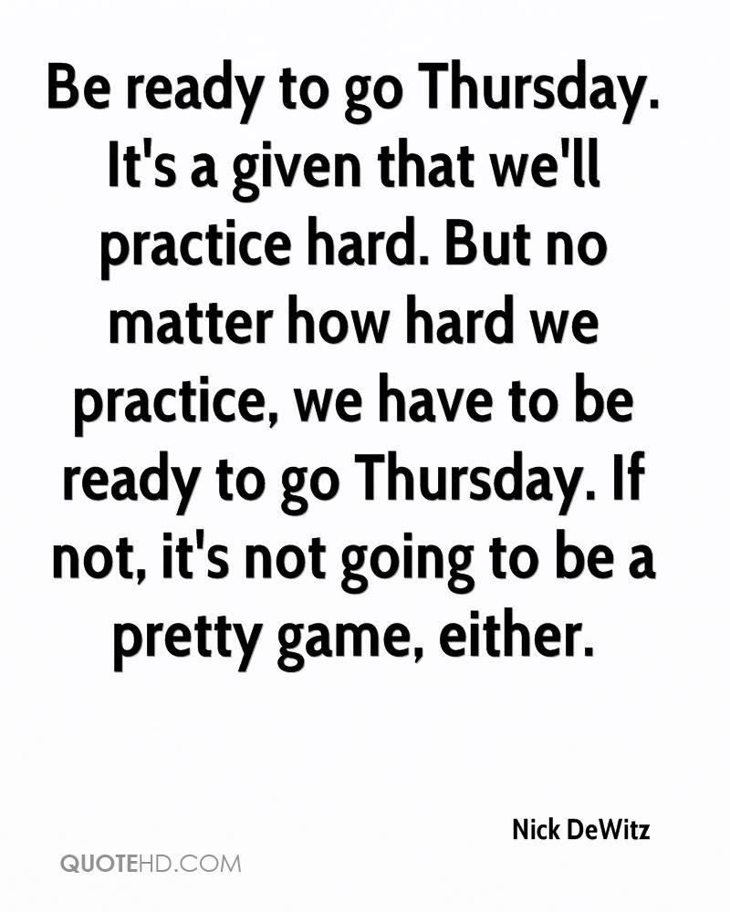 Be ready to go Thursday. It's a given that we'll practice hard. But no matter how hard we practice, we have to be ready to go Thursday. If not, it's not going to be a pretty game, either.